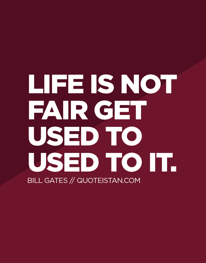 Life is not fair get used to used to it.