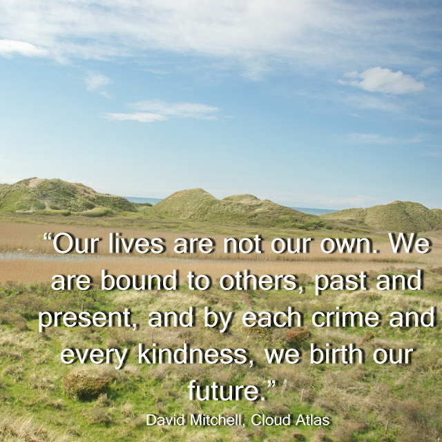 Our lives are not our own. We are bound to others, past and present, and by each crime and every kindness, we birth our future. - David Mitchell - Cloud Atlas
