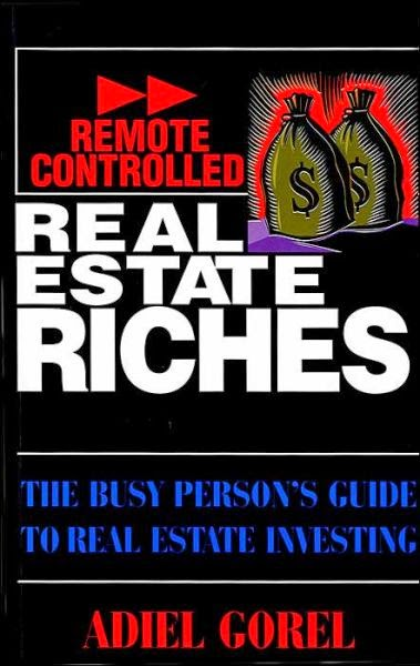 Create Remote Controlled Real-Estate Riches - The Busy person's guide to real estate investing - Adiel Gorel