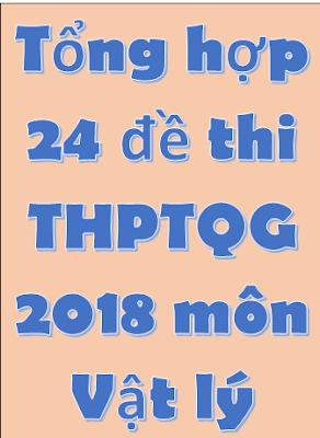 Tổng hợp 24 đề thi THPT Quốc Gia môn Vật Lý 2018 - có đáp án