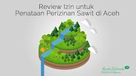 Review Izin untuk Penataan Perizinan Perkebunan Kelapa Sawit di Aceh
