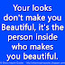 Your looks don't make you Beautiful, it's the person inside who makes you beautiful.