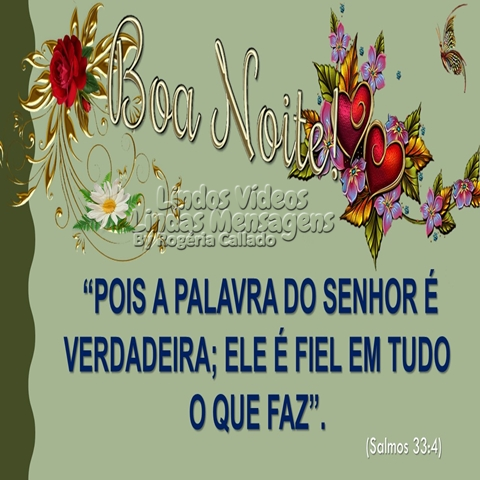 """""""POIS A PALAVRA DO SENHOR É  VERDADEIRA; ELE É FIEL EM TUDO  O QUE FAZ"""".  (Salmos 33:4) Boa Noite!"""