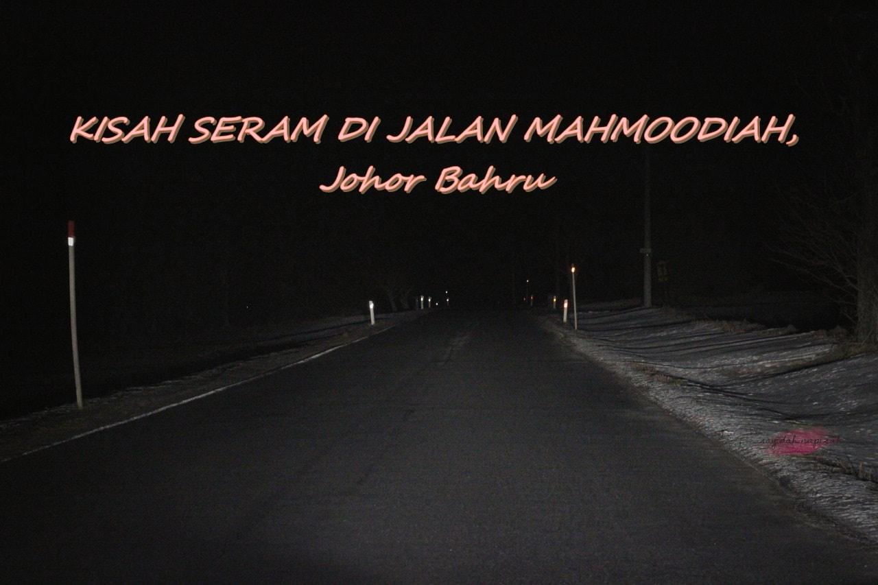 KISAH SERAM DI JALAN MAHMOODIAH, Johor Bahru