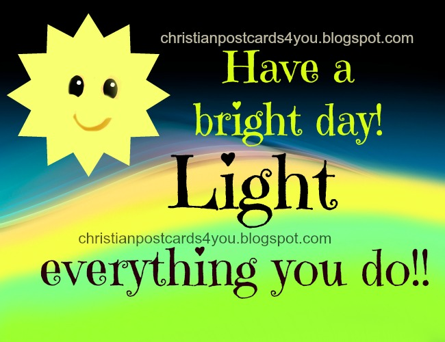 Have a Bright Day. Light it. Good morning, Nice day to you. Every day quotes, greetings for friends. Christian free cards, postcards for sharing with facebook friends. Pretty card for a friend.