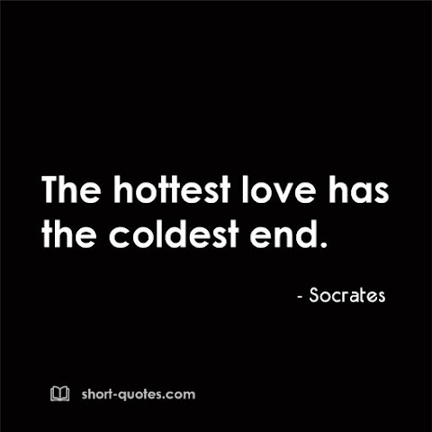 """""""The hottest love has the coldest end."""" - Socrates"""
