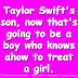 Taylor Swift's son, now that's going to be a boy who knows how to treat a girl.