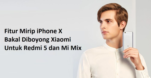 Fitur Mirip iPhone X Bakal Diboyong Xiaomi Untuk Redmi 5 dan Mi Mix
