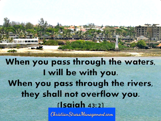 When you pass through the waters I will  be with you. When you pass through the rivers, they shall not overflow you. Isaiah 43:2