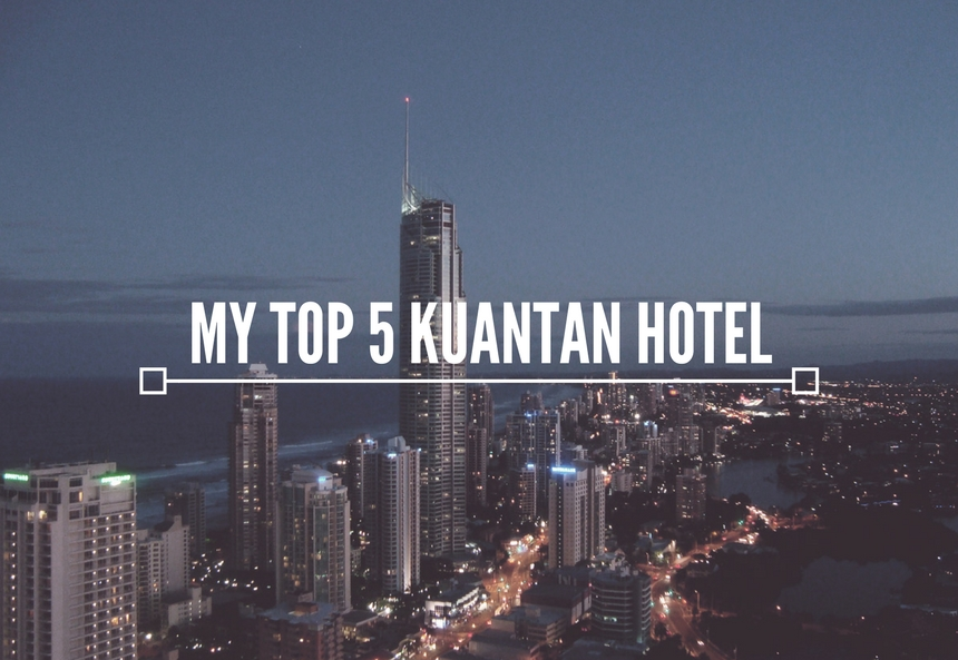 MY TOP 5 KUANTAN HOTEL