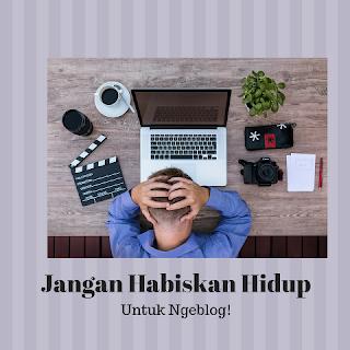 Jangan Habiskan Hidupmu untuk Ngeblog!