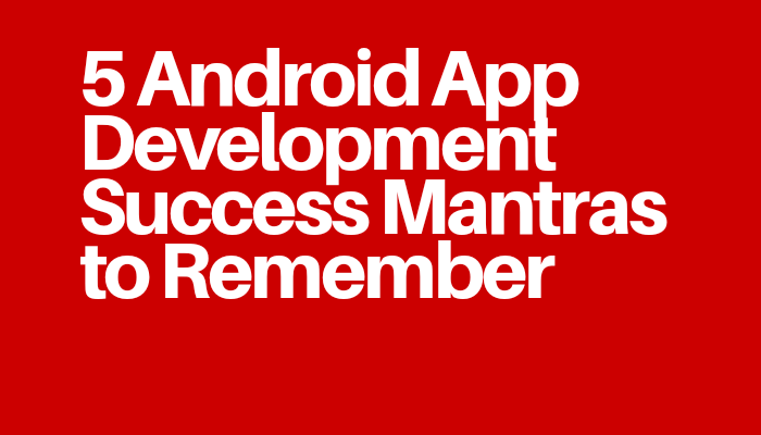 5 Android App Development Success Mantras to Remember
