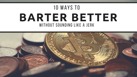 10 Ways To Barter Better (Without Sounding Like a Jerk)