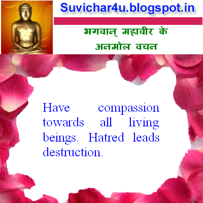 Have compassion towards all living beings. Hatred leads destruction.
