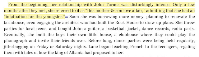 "From the beginning, her relationship with John Turner was disturbingly intense. Only a few months after they met, she referred to it as ""this mother-&-son love affair,"" admitting that she had an ""infatuation for the youngster.""149 Soon she was borrowing more money, planning to renovate the farmhouse, even engaging the architect who had built the Rock House to draw up plans. She threw parties for local teens, and bought John a guitar, a basketball jacket, dance records, radio parts. Eventually, she built the boys their own little house, a clubhouse where they could play the phonograph and invite their friends over. Before long, dance parties were being held regularly, jitterbugging on Friday or Saturday nights. Lane began teaching French to the teenagers, regaling them with tales of how the king of Albania had proposed to her."