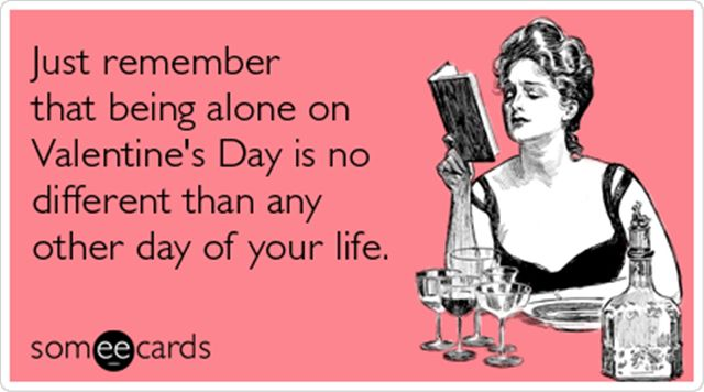 Just remember that being alone on Valentine's Day is no different than any other day of your life