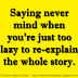 Saying never mind when you're just too lazy to re-explain the whole story.