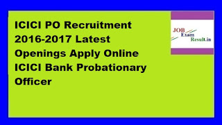 ICICI PO Recruitment 2016-2017 Latest Openings Apply Online ICICI Bank Probationary Officer