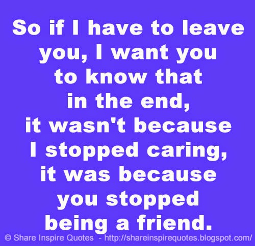 Caring Quotes For Best Friend: So If I Have To Leave You, I Want You To Know That In The