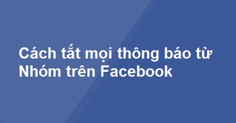 Cách tắt mọi thông báo từ Nhóm trên Facebook