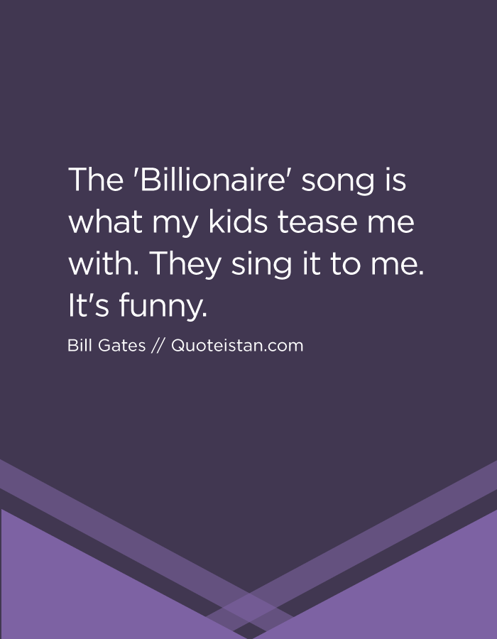 The 'Billionaire' song is what my kids tease me with. They sing it to me. It's funny.