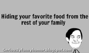 Hiding your favorite food from the rest of your family!