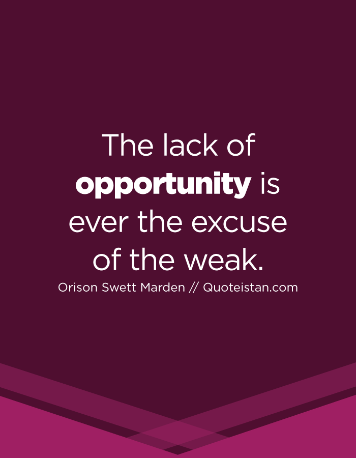 The lack of opportunity is ever the excuse of the weak.