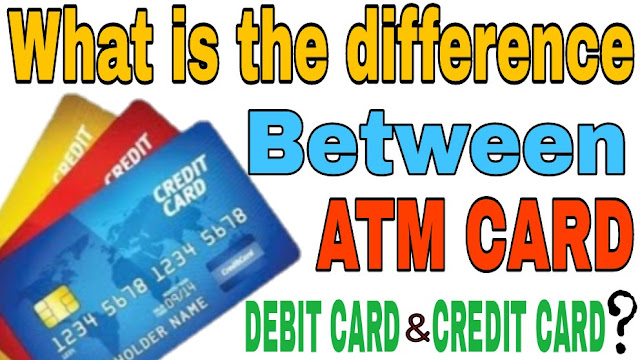 What is the difference between ATM CARD, DEBIT CARD and CREDIT CARD