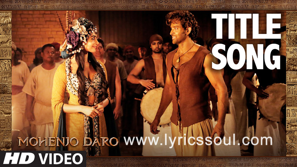 The Mohenjo Daro Title lyrics from 'Mohenjo Daro', The song has been sung by Sanah Moidutty, Arijit Singh, Bela Shende. featuring Hrithik Roshan, Pooja Hegde, , . The music has been composed by A. R. Rahman, , . The lyrics of Mohenjo Daro Title has been penned by Javed Akhtar