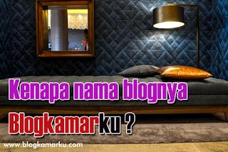 Kenapa nama blognya Blogkamarku ?