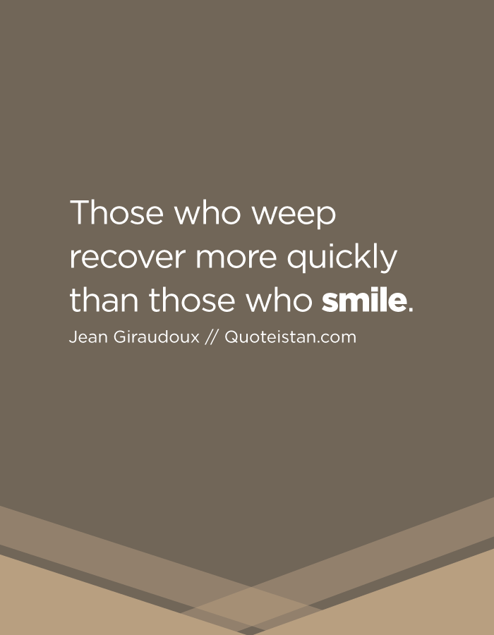 Those who weep recover more quickly than those who smile.