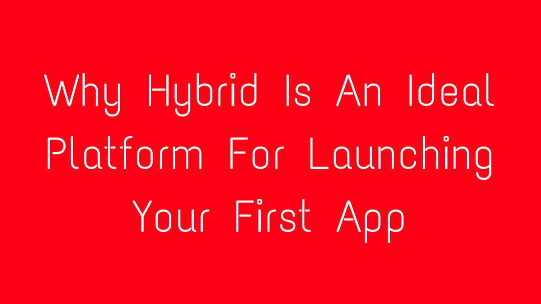 Why Hybrid Is An Ideal Platform For Launching Your First App