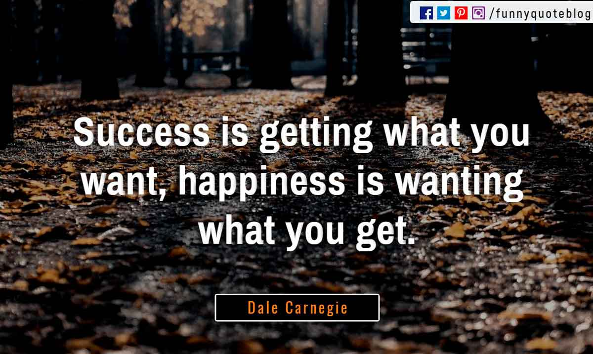 """Success is getting what you want, happiness is wanting what you get"" ― Dale Carnegie Quote"