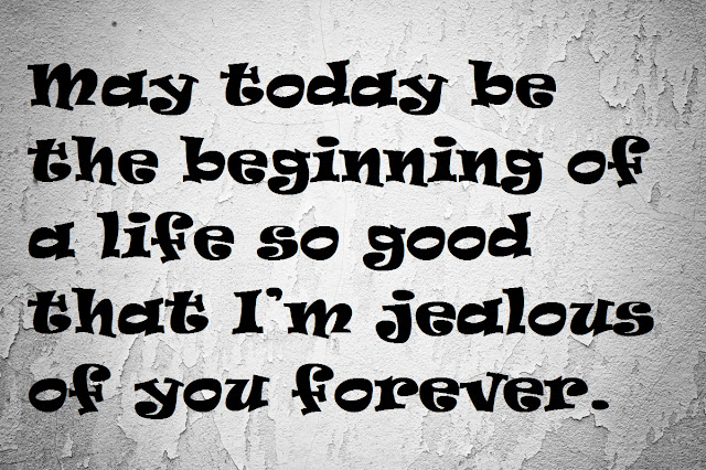May today be the beginning of a life so good that I'm jealous of you forever.