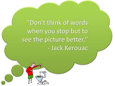 Don't think of words when you stop but to see the picture better - Jack Kerouac