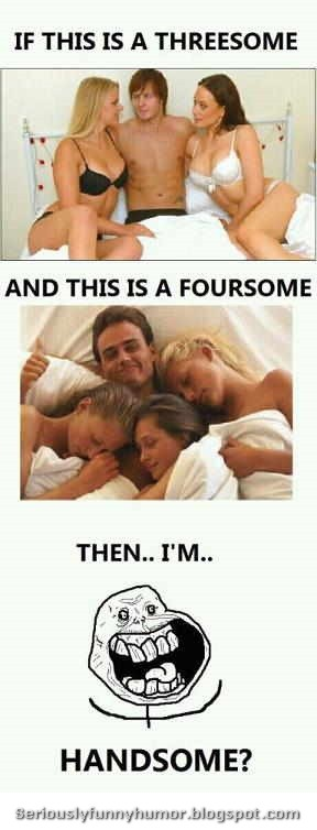 If this is a threesome, and this is a foursome, then... I'm... HANDSOME!!!