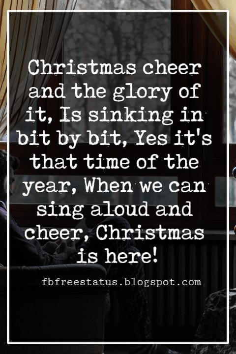 Merry Christmas Wishes Text, Christmas cheer and the glory of it, Is sinking in bit by bit, Yes it's that time of the year, When we can sing aloud and cheer, Christmas is here!