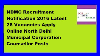 NDMC Recruitment Notification 2016 Latest 26 Vacancies Apply Online North Delhi Municipal Corporation Counsellor Posts