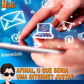 Pocket Hobby - www.pockethobby.com - Afinal, o que seria uma #InternetJusta?
