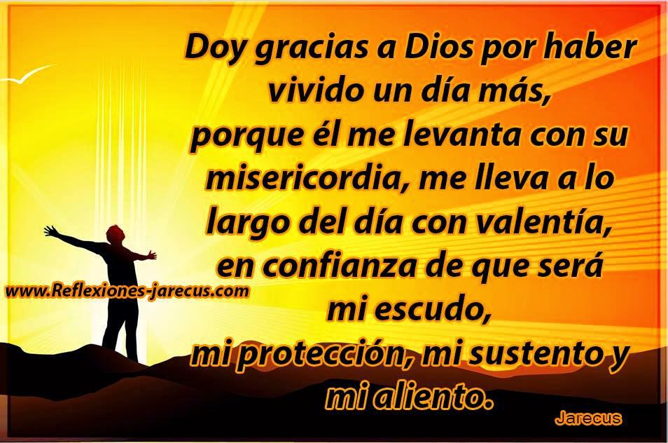 Doy gracias a Dios por haber vivido un día más, porque él me levanta con su misericordia, me lleva a lo largo del día con valentía, en confianza de que será mi escudo, mi protección, mi sustento y mi aliento.