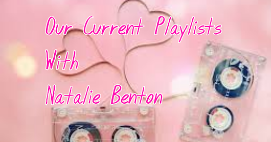 Our Current Playlists (With Natalie Benton)