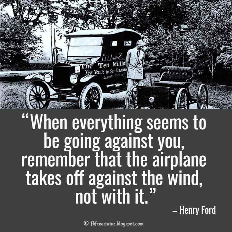 Henry ford Uplifting Quote, When everything seems to be going against you, remember that the airplane takes off against the wind, not with it.