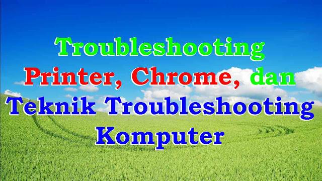 Troubleshooting Printer, Chrome, dan Teknik Troubleshooting Komputer
