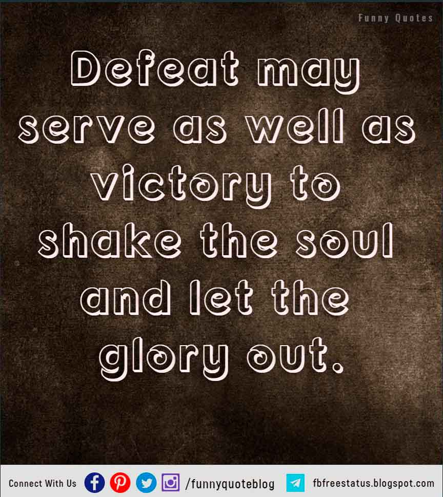 """Defeat may serve as well as victory to shake the soul and let the glory out."" – Edwin Markham"