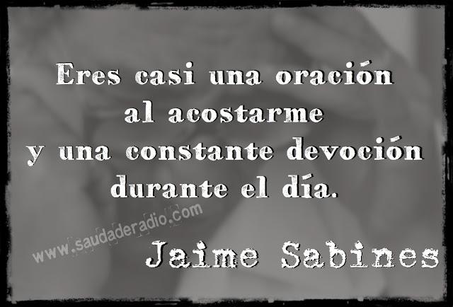 """""""Eres casi una oración al acostarme y una constante devoción durante el día."""" Jaime Sabines - Cartas a Chepita"""