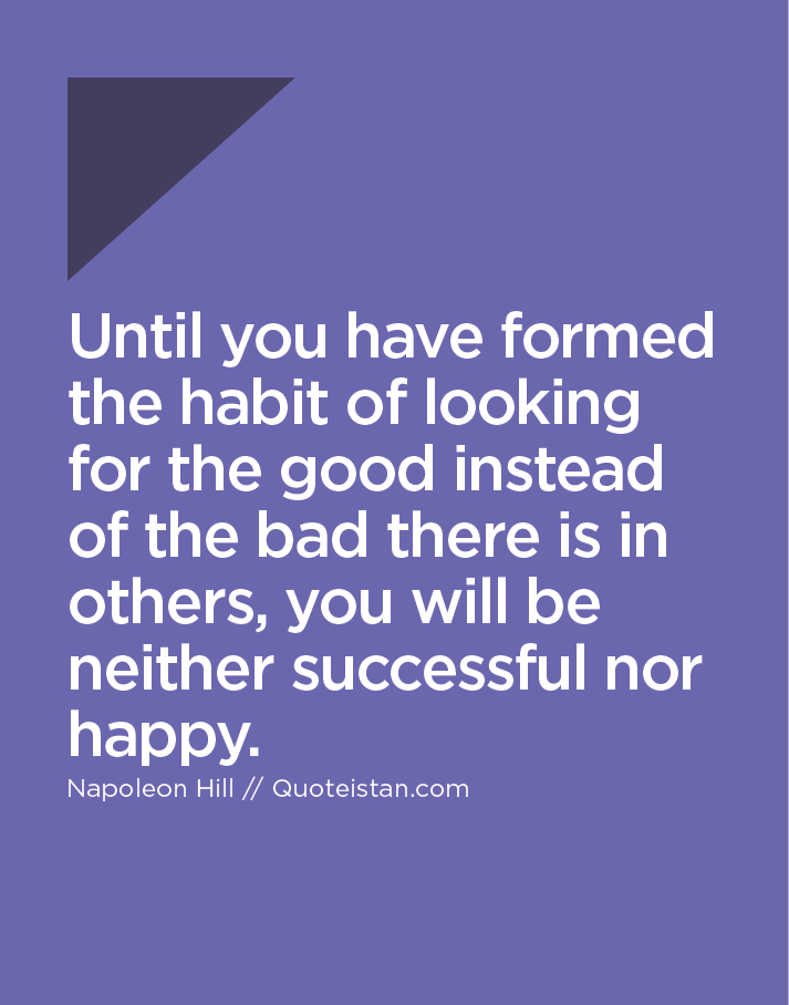 Until you have formed the habit of looking for the good instead of the bad there is in others, you will be neither successful nor happy.
