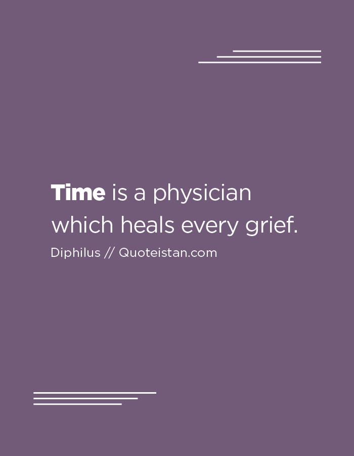 Time is a physician which heals every grief.