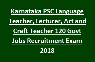 Karnataka PSC Language Teacher, Lecturer, Art and Craft Teacher 120 Govt Jobs Recruitment Exam Notification 2018