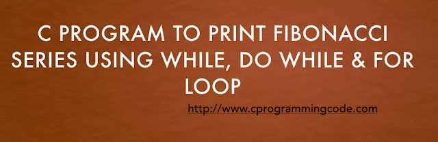 C Program to Print Fibonacci Series using While, Do While & For Loop