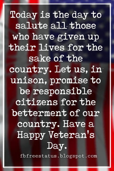 Happy Veterans Day Quotes & Happy Veterans Day Messages, Today is the day to salute all those who have given up their lives for the sake of the country. Let us, in unison, promise to be responsible citizens for the betterment of our country. Have a Happy Veteran's Day.